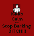 Keep Calm And Stop Barking  BITCH!!! - Personalised Poster large