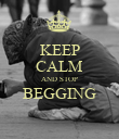 KEEP CALM AND STOP BEGGING   - Personalised Poster large