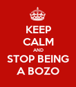 KEEP CALM AND STOP BEING A BOZO - Personalised Poster large