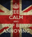 KEEP CALM AND STOP BEING ANNOYING - Personalised Poster large