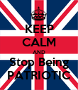 KEEP CALM AND Stop Being PATRIOTIC - Personalised Poster large