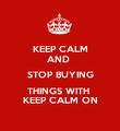 KEEP CALM AND  STOP BUYING THINGS WITH  KEEP CALM ON - Personalised Poster large