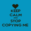 KEEP CALM AND STOP COPYING ME  - Personalised Poster large