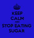 KEEP CALM AND STOP EATING  SUGAR  - Personalised Poster large