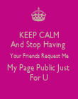 KEEP CALM And Stop Having  Your Friends Request Me My Page Public Just  For U - Personalised Poster large