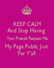 KEEP CALM And Stop Having  Your Friends Request Me My Page Public Just  For Y'all  - Personalised Poster large