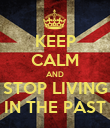 KEEP CALM AND STOP LIVING IN THE PAST - Personalised Poster large