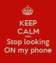 KEEP CALM AND Stop looking ON my phone - Personalised Poster small