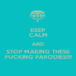 KEEP CALM AND STOP MAKING THESE FUCKING PARODIES!!!! - Personalised Poster large