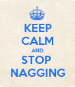 KEEP CALM AND STOP  NAGGING - Personalised Poster large
