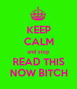 KEEP CALM and stop READ THIS NOW BITCH - Personalised Poster large