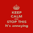 KEEP CALM AND STOP THIS It's annoying - Personalised Poster large