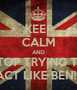 KEEP CALM AND STOP TRYING TO ACT LIKE BEN!!! - Personalised Poster large