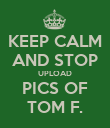 KEEP CALM AND STOP UPLOAD PICS OF TOM F. - Personalised Poster large