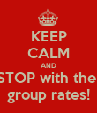 KEEP CALM AND STOP with the  group rates! - Personalised Poster large