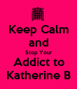 Keep Calm and Stop Your Addict to Katherine B - Personalised Poster large