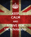 KEEP CALM AND STRIVE FOR UK Scholarship - Personalised Poster large