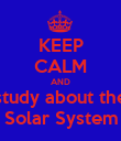KEEP CALM AND study about the Solar System - Personalised Poster large