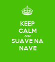 KEEP CALM AND SUAVE NA NAVE - Personalised Poster large