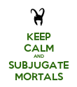 KEEP CALM AND SUBJUGATE MORTALS - Personalised Poster small