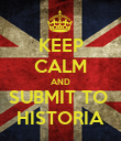 KEEP CALM AND SUBMIT TO  HISTORIA - Personalised Poster large