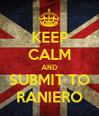 KEEP CALM AND SUBMIT TO RANIERO - Personalised Poster large