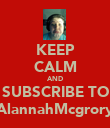 KEEP CALM AND SUBSCRIBE TO AlannahMcgrory - Personalised Poster large