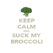 KEEP CALM AND SUCK MY BROCCOLI - Personalised Poster large