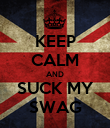 KEEP CALM AND SUCK MY SWAG - Personalised Poster large