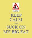 KEEP CALM AND SUCK ON MY BIG FAT - Personalised Poster large