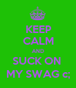 KEEP CALM AND SUCK ON  MY SWAG c; - Personalised Poster large