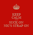 KEEP CALM AND SUCK ON  NIC'S STRAP ON - Personalised Poster large