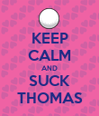 KEEP CALM AND SUCK THOMAS - Personalised Poster large