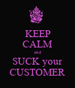 KEEP CALM and SUCK your CUSTOMER - Personalised Poster large