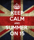 KEEP CALM AND SUMMER  ON 15 - Personalised Poster large