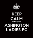 KEEP CALM and support ASHINGTON LADIES FC - Personalised Poster large