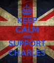 KEEP CALM AND SUPPORT CHARLES - Personalised Poster large