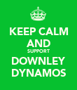 KEEP CALM AND SUPPORT DOWNLEY DYNAMOS - Personalised Poster small