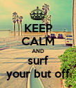 KEEP CALM AND surf your but off - Personalised Poster large