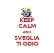 KEEP CALM AND SVEGLIA TI ODIO - Personalised Poster large