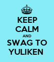 KEEP CALM AND SWAG TO YULIKEN  - Personalised Poster large