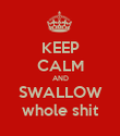 KEEP CALM AND SWALLOW whole shit - Personalised Poster large
