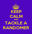 KEEP CALM AND TACKLE A RANDOMER - Personalised Poster large