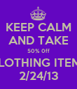 KEEP CALM AND TAKE 50% 0ff CLOTHING ITEMS 2/24/13 - Personalised Poster small