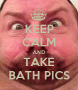 KEEP CALM AND TAKE BATH PICS - Personalised Poster large