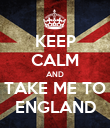 KEEP CALM AND TAKE ME TO ENGLAND - Personalised Poster large