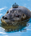 KEEP CALM AND TAKE MORGAN TO SEA LIFE!!! - Personalised Poster large