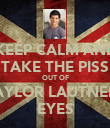 KEEP CALM AND TAKE THE PISS OUT OF TAYLOR LAUTNERS EYES - Personalised Poster large