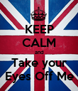 KEEP CALM and Take your Eyes Off Me - Personalised Poster large