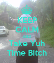 KEEP CALM AND Take Yuh Time Bitch - Personalised Poster large